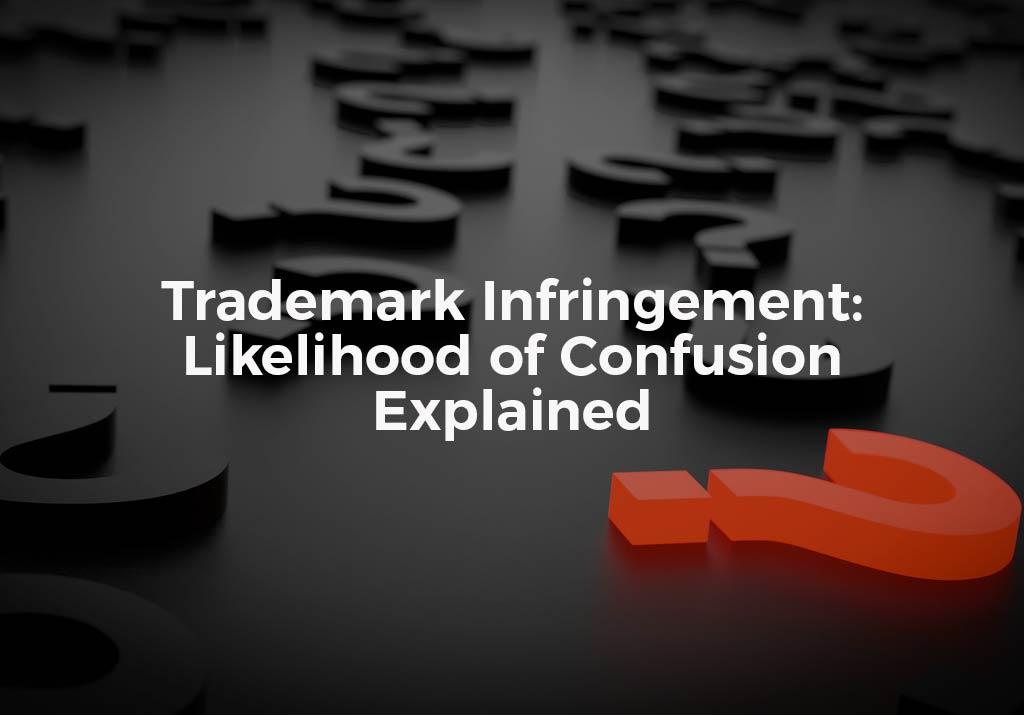 Trademark Infringement: Likelihood of Confusion Explained
